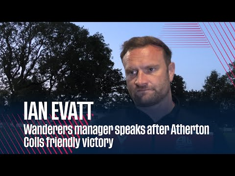 IAN EVATT | Wanderers manager speaks after Atherton Colls friendly